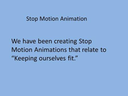 "Stop Motion Animation We have been creating Stop Motion Animations that relate to ""Keeping ourselves fit."""