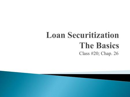 Class #20; Chap. 26. Purpose: Gain a basic understanding of what securitization is, why it exists and who the big players are.  Introduction  How assets.