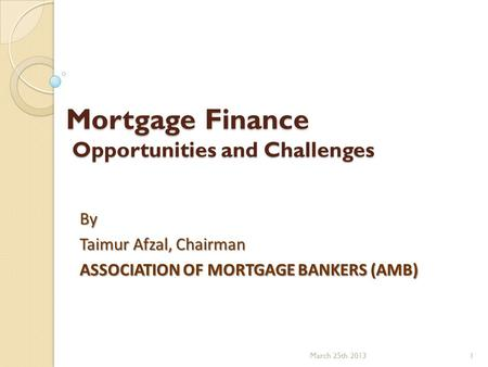 Mortgage Finance Opportunities and Challenges By Taimur Afzal, Chairman ASSOCIATION OF MORTGAGE BANKERS (AMB) March 25th 20131.