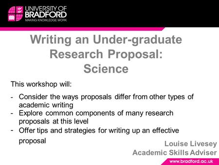 Writing an Under-graduate Research Proposal: Science Louise Livesey Academic Skills Adviser This workshop will: - Consider the ways proposals differ from.