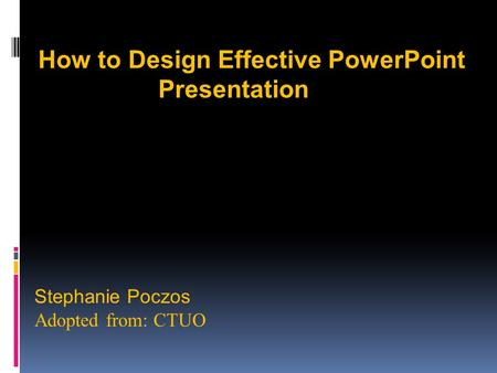 Stephanie Poczos Adopted from: CTUO How to Design Effective PowerPoint Presentation.