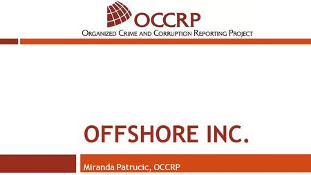 OFFSHORE INC. Miranda Patrucic, OCCRP. Top Offshore Centers JurisdictionOffshore BanksIBCs/Exempt and/or Restricted Companies Cayman57050,951 Bahamas413100,000.