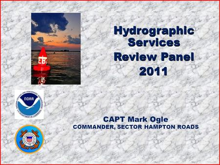 Hydrographic Services Review Panel 2011 Hydrographic Services Review Panel 2011 CAPT Mark Ogle COMMANDER, SECTOR HAMPTON ROADS.