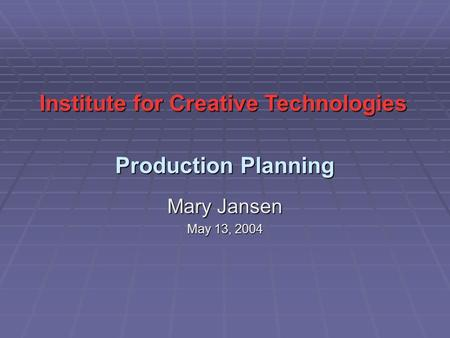 Production Planning Mary Jansen May 13, 2004 Institute for Creative Technologies.