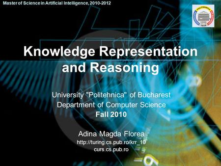 Knowledge Representation and Reasoning University Politehnica of Bucharest Department of Computer Science Fall 2010 Adina Magda Florea