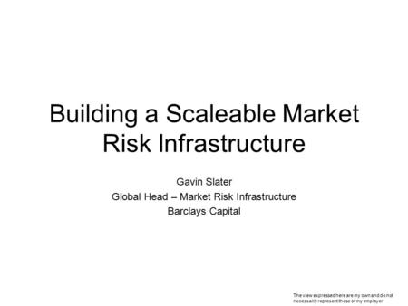 Building a Scaleable Market Risk Infrastructure Gavin Slater Global Head – Market Risk Infrastructure Barclays Capital The view expressed here are my own.