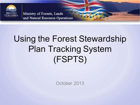 Using the Forest Stewardship Plan Tracking System (FSPTS) October 2013.