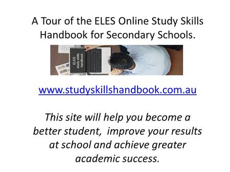 A Tour of the ELES Online Study Skills Handbook for Secondary Schools. www.studyskillshandbook.com.au This site will help you become a better student,