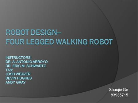 Shaojie Ge 83935715. Design Overview  The robot simulates the movements of a four leg walking animal. Its basic function include: Walking with four legs,