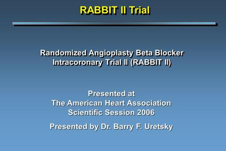 Randomized Angioplasty Beta Blocker Intracoronary Trial II (RABBIT II) Presented at The American Heart Association Scientific Session 2006 Presented by.
