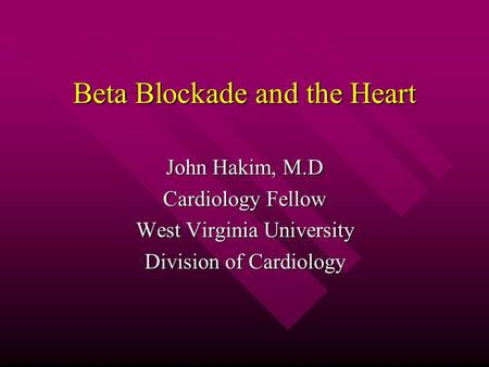 Beta Blockade and the Heart John Hakim, M.D Cardiology Fellow West Virginia University Division of Cardiology.