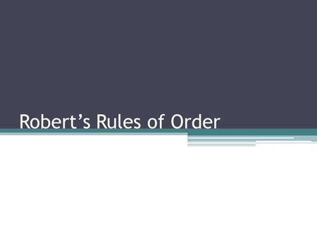 Robert's Rules of Order. Training Objectives: To provide insight about the history of Robert's Rules of Order and parliamentary law. To address the roles.