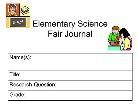 Elementary Science Fair Journal Name(s): Title: Research Question: Grade: