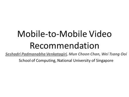 Mobile-to-Mobile Video Recommendation Seshadri Padmanabha Venkatagiri, Mun Choon Chan, Wei Tsang Ooi School of Computing, National University of Singapore.