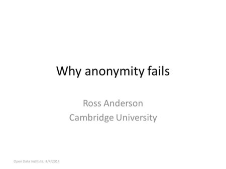 Why anonymity fails Ross Anderson Cambridge University Open Data Institute, 4/4/2014.