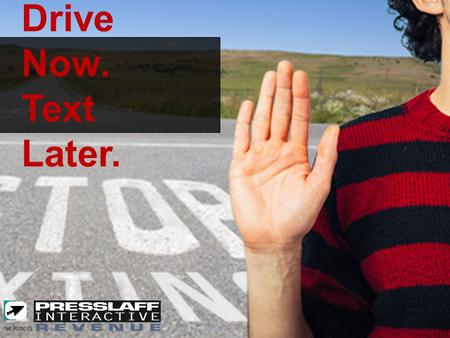 DRIVE NOW. TEXT LATER. Drive Now. Text Later.. Advertising Concept: Drive dealerships, electronics, insurance companies, hospitals, community businesses.