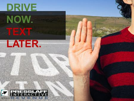DRIVE NOW. TEXT LATER. DRIVE NOW. TEXT LATER.. Advertising Concept: Drive dealerships, electronics, insurance companies, hospitals, and community businesses.