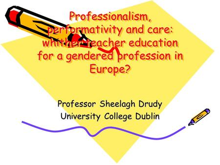 Professionalism, performativity and care: whither teacher education for a gendered profession in Europe? Professor Sheelagh Drudy University College Dublin.