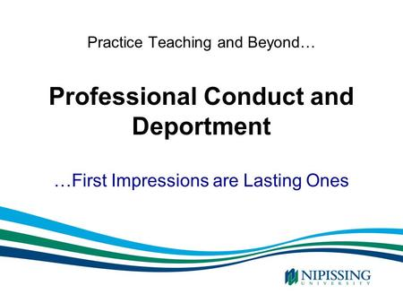 Practice Teaching and Beyond… Professional Conduct and Deportment …First Impressions are Lasting Ones.