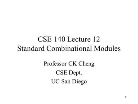 1 CSE 140 Lecture 12 Standard Combinational Modules Professor CK Cheng CSE Dept. UC San Diego.