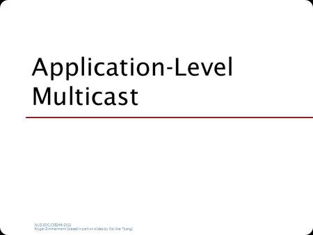 NUS.SOC.CS5248-2012 Roger Zimmermann (based in part on slides by Ooi Wei Tsang) Application-Level Multicast.