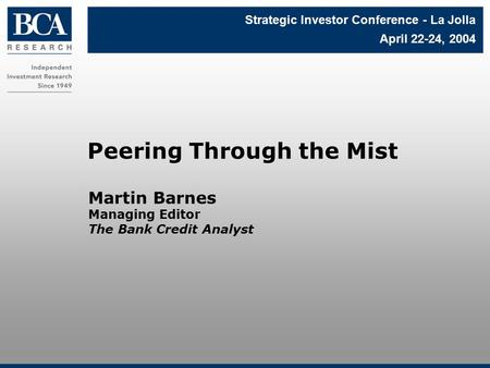 Martin Barnes Managing Editor The Bank Credit Analyst Peering Through the Mist Strategic Investor Conference - La Jolla April 22-24, 2004.