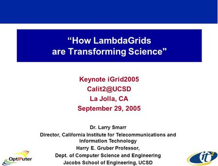 """How LambdaGrids are Transforming Science Keynote iGrid2005 La Jolla, CA September 29, 2005 Dr. Larry Smarr Director, California Institute."