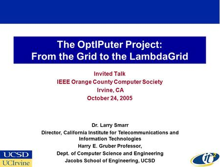 The OptIPuter Project: From the Grid to the LambdaGrid Invited Talk IEEE Orange County Computer Society Irvine, CA October 24, 2005 Dr. Larry Smarr Director,