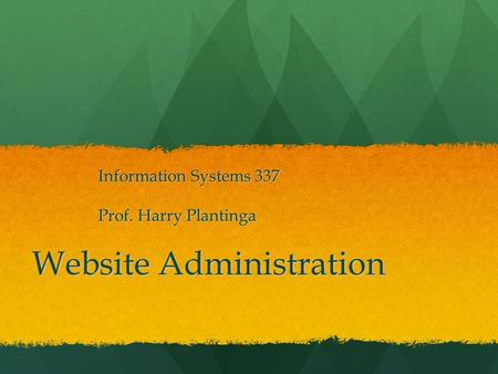 Website Administration Information Systems 337 Prof. Harry Plantinga.