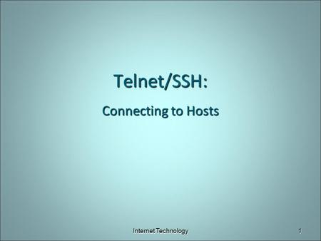 Telnet/SSH: Connecting to Hosts Internet Technology1.