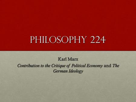 Philosophy 224 Karl Marx Contribution to the Critique of Political Economy and The German Ideology.