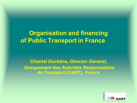 Organisation and financing of Public Transport in France Chantal Duchène, Director General, Groupement des Autorités Responsables de Transport (GART),