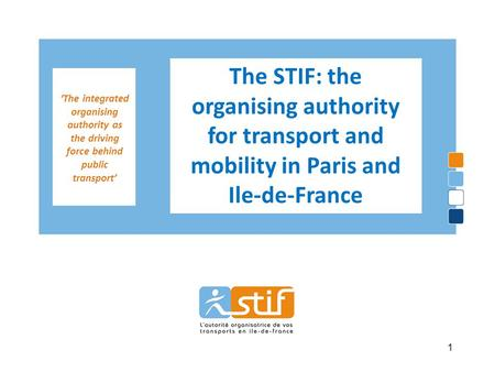 'The integrated organising authority as the driving force behind public transport' The STIF: the organising authority for transport and mobility in Paris.