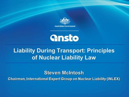 IAEA 1 Liability During Transport: Principles of Nuclear Liability Law Steven McIntosh Chairman, International Expert Group on Nuclear Liability (INLEX)