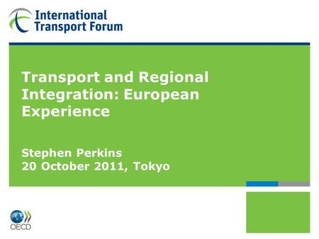 Transport and Regional Integration: European Experience Stephen Perkins 20 October 2011, Tokyo.