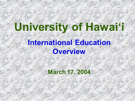 University of Hawai'i International Education Overview March 17, 2004.