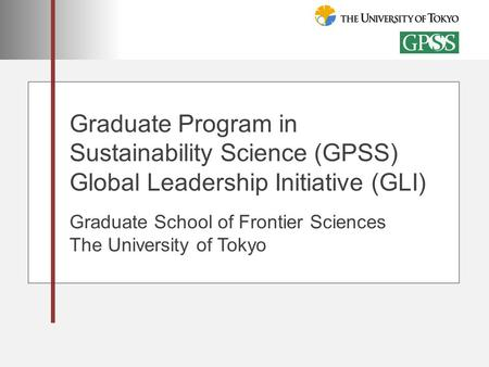 Graduate Program in Sustainability Science (GPSS) Global Leadership Initiative (GLI) Graduate School of Frontier Sciences The University of Tokyo.