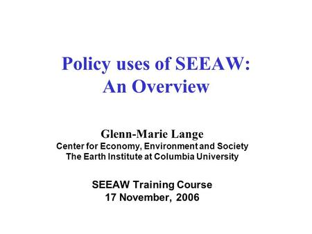 Policy uses of SEEAW: An Overview Glenn-Marie Lange Center for Economy, Environment and Society The Earth Institute at Columbia University SEEAW Training.