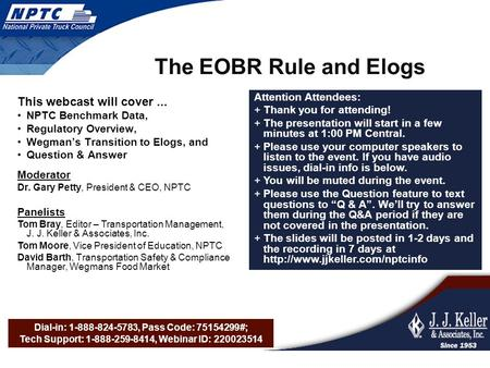 Dial-in: 1-888-824-5783, Pass Code: 75154299#; Tech Support: 1-888-259-8414, Webinar ID: 220023514 The EOBR Rule and Elogs This webcast will cover... NPTC.