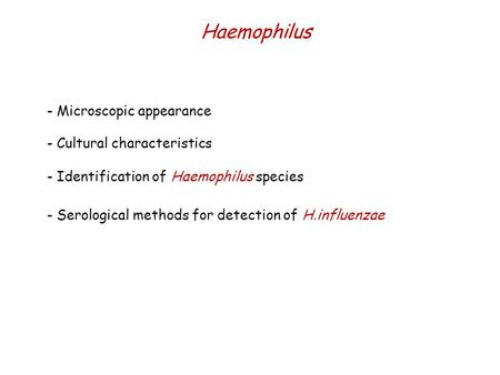 Haemophilus - Microscopic appearance - Serological methods for detection of H.influenzae - Identification of Haemophilus species - Cultural characteristics.