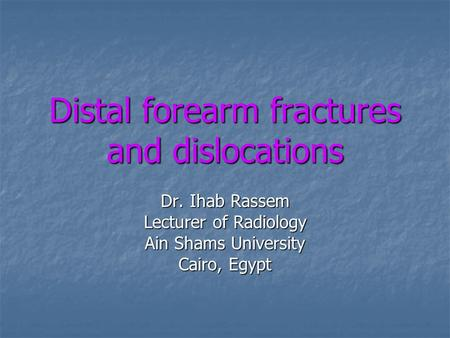 Distal forearm fractures and dislocations Dr. Ihab Rassem Lecturer of Radiology Ain Shams University Cairo, Egypt.