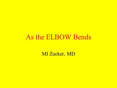 As the ELBOW Bends MI Zucker, MD.