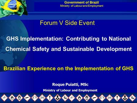 Government of Brazil Ministry of Labour and Employment GHS Implementation: Contributing to National Chemical Safety and Sustainable Development Brazilian.