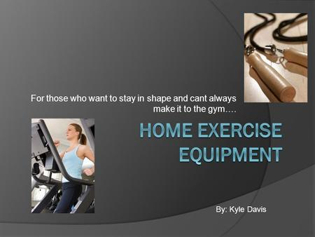 For those who want to stay in shape and cant always make it to the gym…. By: Kyle Davis.