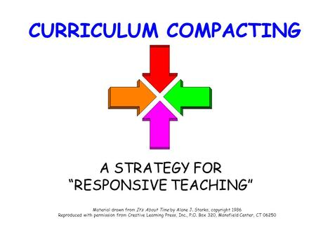 "CURRICULUM COMPACTING A STRATEGY FOR ""RESPONSIVE TEACHING"" Material drawn from It's About Time by Alane J. Starko, copyright 1986 Reproduced with permission."