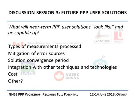 DISCUSSION SESSION 3: FUTURE PPP USER SOLUTIONS GNSS PPP W ORKSHOP : R EACHING F ULL P OTENTIAL 12-14 J UNE 2013, O TTAWA What will near-term PPP user.