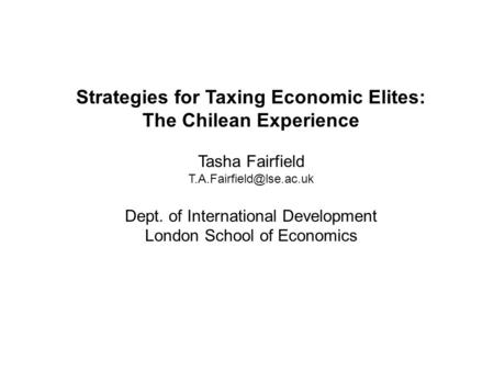 Strategies for Taxing Economic Elites: The Chilean Experience Tasha Fairfield Dept. of International Development London School.