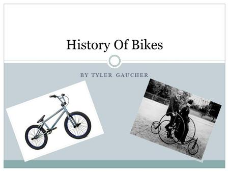 History Of Bikes By Tyler Gaucher.