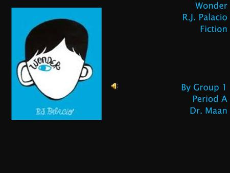 Wonder R.J. Palacio Fiction By Group 1 Period A Dr. Maan.