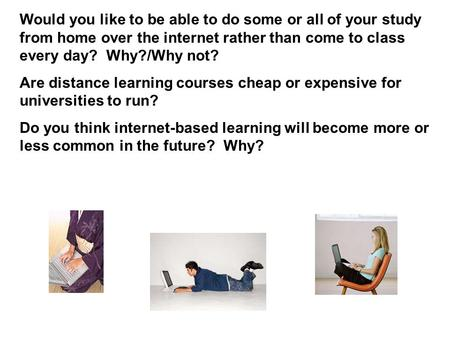 Would you like to be able to do some or all of your study from home over the internet rather than come to class every day? Why?/Why not? Are distance learning.